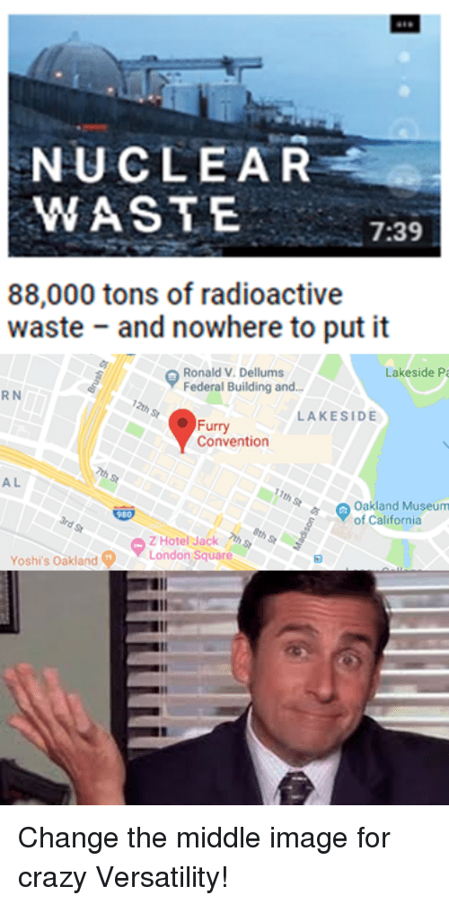 Crazy, California, and Image: NUCLEAR  WASTE  7:39  88,000 tons of radioactive  waste and nowhere to put it  Ronald V. Dellums  Federal Building and.  Lakeside Pa  R N  LAKESIDE  Furry  Convention  A L  Oakland Museum  of California  Yoshi's Oakland  LondonSquare