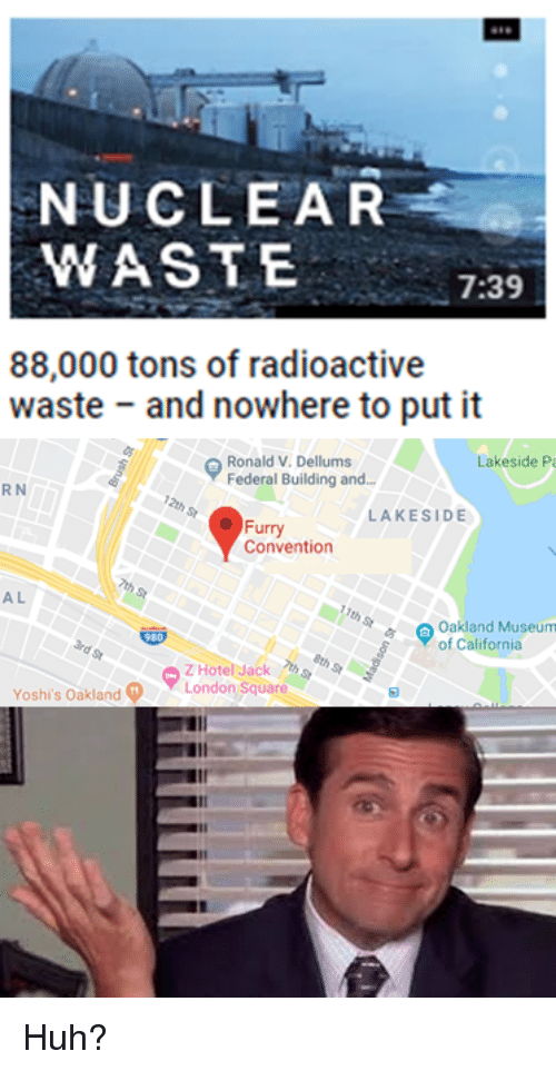 Huh, California, and Dank Memes: NUCLEAR  WASTE  7:39  88,000 tons of radioactive  waste and nowhere to put it  Ronald V. Dellums  Federal Building and.  Lakeside Pa  R N  LAKESIDE  Furry  Convention  A L  Oakland Museum  of California  Yoshi's Oakland  LondonSquare