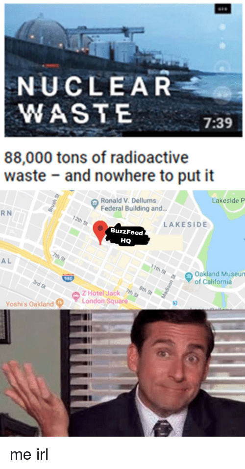 Buzzfeed, California, and London: NUCLEAR  WASTE  7:39  88,000 tons of radioactive  waste and nowhere to put it  Lakeside P  Ronald V. Dellums  Federal Building and.  R N  LAKESIDE  BuzzFeed  HQ  AL  th  Oakland Museun  of California  980  Z Hote Jack  London Square  ▼  Yoshis Oakland。