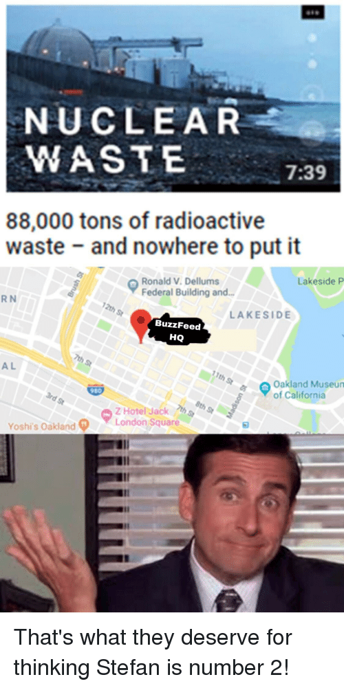 Reddit, Buzzfeed, and California: NUCLEAR  WASTE  7:39  88,000 tons of radioactive  waste and nowhere to put it  Lakeside P  Ronald V. Dellums  Federal Building and.  R N  LAKESIDE  BuzzFeed  HQ  A L  th  Oakland Museun  of California  980  ZHotel Jack  Yoshi's Oakland?  ▼London Square