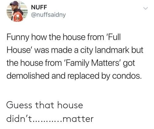 Replaced: NUFF  @nuffsaidny  Funny how the house from 'Full  House' was made a city landmark but  the house from 'Family Matters' got  demolished and replaced by condos. Guess that house didn't………..matter
