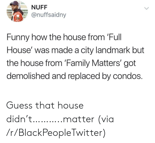 Replaced: NUFF  @nuffsaidny  Funny how the house from 'Full  House' was made a city landmark but  the house from 'Family Matters' got  demolished and replaced by condos. Guess that house didn't………..matter (via /r/BlackPeopleTwitter)
