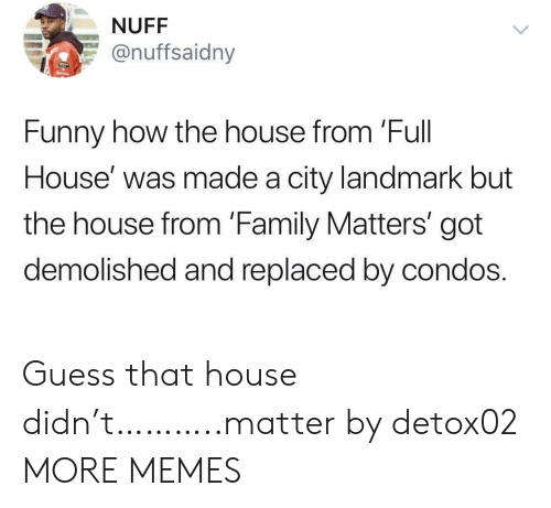 Replaced: NUFF  @nuffsaidny  Funny how the house from 'Full  House' was made a city landmark but  the house from 'Family Matters' got  demolished and replaced by condos. Guess that house didn't………..matter by detox02 MORE MEMES