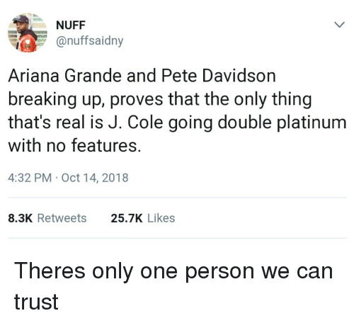 davidson: NUFF  onuffsaidny  Ariana Grande and Pete Davidson  breaking up, proves that the only thing  that's real is J. Cole going double platinum  with no features.  4:32 PM Oct 14, 2018  8.3K Retweets  25.7K Likes Theres only one person we can trust