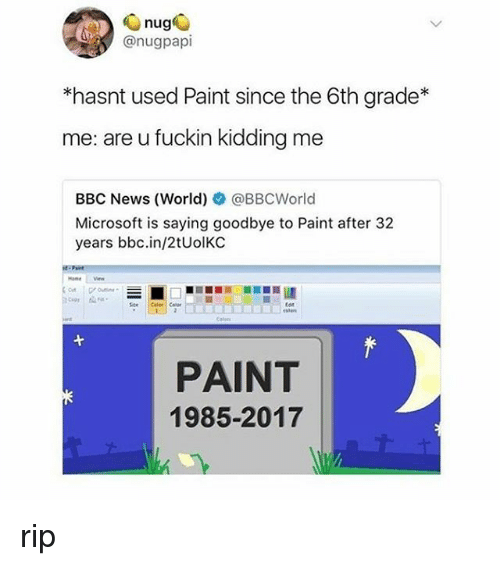 Microsoft, News, and Bbc News: nug  @nugpapi  *hasnt used Paint since the 6th grade*  me: are u fuckin kidding me  BBC News (World) @BBCWorld  Microsoft is saying goodbye to Paint after 32  years bbc.in/2tUolKC  ten  PAINT  1985-2017 rip