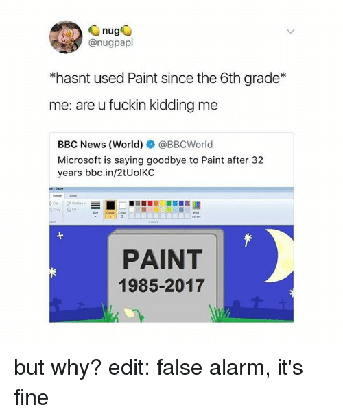 Memes, Microsoft, and News: @nugpapi  *hasnt used Paint since the 6th grade*  me: are u fuckin kidding me  BBC News (World) @BBCWorld  Microsoft is saying goodbye to Paint after 32  years bbc.in/2tUolKC  PAINT  1985-2017 but why? edit: false alarm, it's fine
