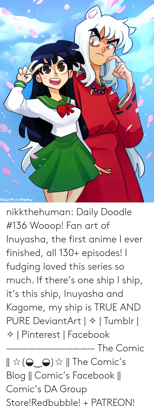 Anime, Facebook, and Target: NuKhuHumtN nikkthehuman:   Daily Doodle #136 Wooop! Fan art of Inuyasha, the first anime I ever finished, all 130+ episodes! I fudging loved this series so much. If there's one ship I ship, it's this ship, Inuyasha and Kagome, my ship is TRUE AND PURE DeviantArt   ✧   Tumblr   ✧   Pinterest   Facebook ———————————— The Comic    ☆(◒‿◒)☆    The Comic's Blog    Comic's Facebook    Comic's DA Group Store!Redbubble! + PATREON!