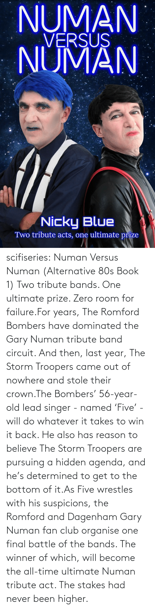 80s: NUMAN  VERSUS  NUMAN  Nicky Blue  Two tribute acts, one ultimate prize scifiseries:  Numan Versus Numan (Alternative 80s Book 1) Two tribute bands. One ultimate prize. Zero room for failure.For  years, The Romford Bombers have dominated the Gary Numan tribute band  circuit. And then, last year, The Storm Troopers came out of nowhere and  stole their crown.The Bombers' 56-year-old lead singer - named  'Five' - will do whatever it takes to win it back. He also has reason to  believe The Storm Troopers are pursuing a hidden agenda, and he's  determined to get to the bottom of it.As Five wrestles with his  suspicions, the Romford and Dagenham Gary Numan fan club organise one  final battle of the bands. The winner of which, will become the all-time  ultimate Numan tribute act. The stakes had never been higher.