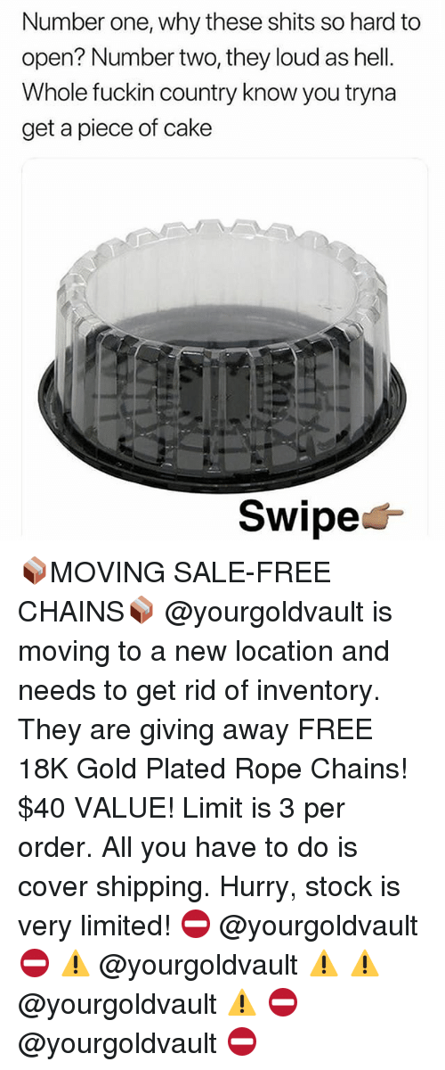 Cake, Free, and Limited: Number one, why these shits so hard to  open? Number two, they loud as hell.  Whole fuckin country know you tryna  get a piece of cake  Swipe< 📦MOVING SALE-FREE CHAINS📦 @yourgoldvault is moving to a new location and needs to get rid of inventory. They are giving away FREE 18K Gold Plated Rope Chains! $40 VALUE! Limit is 3 per order. All you have to do is cover shipping. Hurry, stock is very limited! ⛔️ @yourgoldvault ⛔️ ⚠️ @yourgoldvault ⚠️ ⚠️ @yourgoldvault ⚠️ ⛔️ @yourgoldvault ⛔️