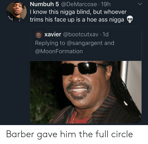 Ass, Barber, and Hoe: Numbuh 5 @DeMarcose 19h  I know this nigga blind, but whoever  trims his face up is a hoe ass nigga  xavier @bootcutxav 1d  Replying to @sangargent and  @MoonFormation Barber gave him the full circle