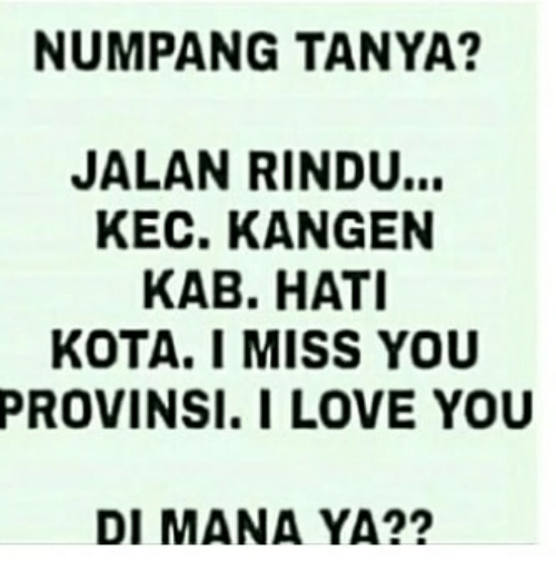 Love, I Love You, and Indonesian (Language): NUMPANG TANYA?  JALAN RINDU...  KEC. KANGEN  KAB. HATI  KOTA. I MISS YOU  PROVINSI.I LOVE YOU  DI MANA YA??