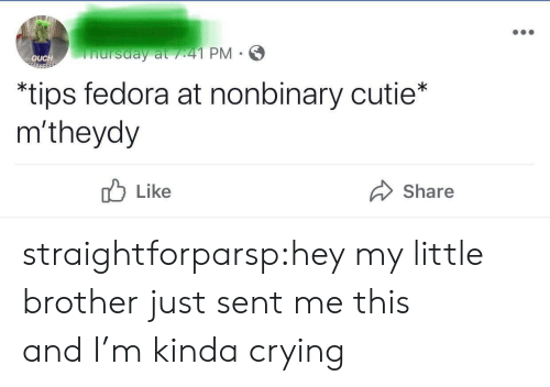 Fedora: nursday at /41 PM  OUCH  *tips fedora at nonbinary cutie*  m'theydy  Like  Share straightforparsp:hey my little brother just sent me this andI'm kinda crying