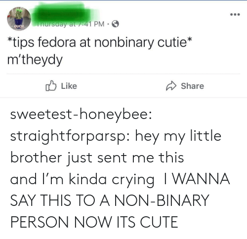 Fedora: nursday at /41 PM  OUCH  *tips fedora at nonbinary cutie*  m'theydy  Like  Share sweetest-honeybee: straightforparsp: hey my little brother just sent me this andI'm kinda crying  I WANNA SAY THIS TO A NON-BINARY PERSON NOW ITS CUTE