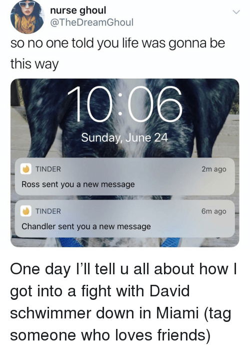 David Schwimmer, Friends, and Life: nurse ghoul  @TheDreamGhoul  so no one told you life was gonna be  this way  Sunday, June 24  TINDER  2m ago  Ross sent you a new message  TINDER  Chandler sent you a new message  6m ago One day I'll tell u all about how I got into a fight with David schwimmer down in Miami (tag someone who loves friends)