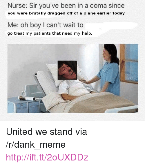 """United We Stand: Nurse: Sir you've been in a coma since  you were brutally dragged off of a plane earlier today  Me: oh boy I can't wait to  go treat my patients that need my help. <p>United we stand via /r/dank_meme <a href=""""http://ift.tt/2oUXDDz"""">http://ift.tt/2oUXDDz</a></p>"""