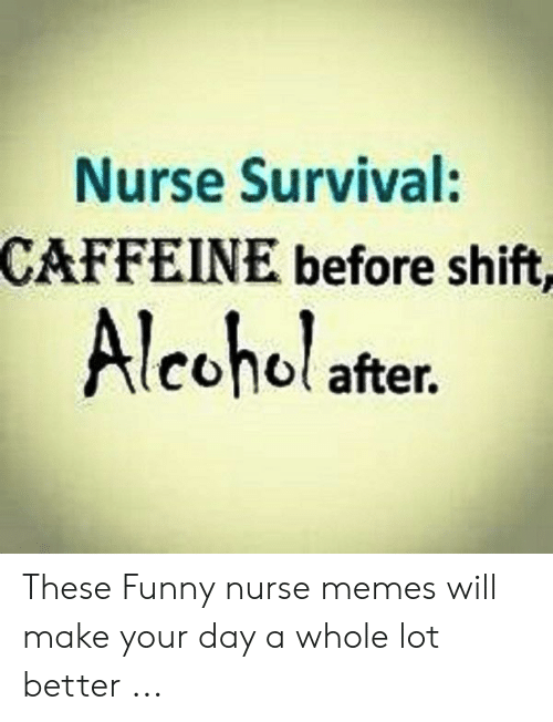 Funny Nurse Memes: Nurse Survival:  CAFFEINE before shift,  Alcohol after. These Funny nurse memes will make your day a whole lot better ...
