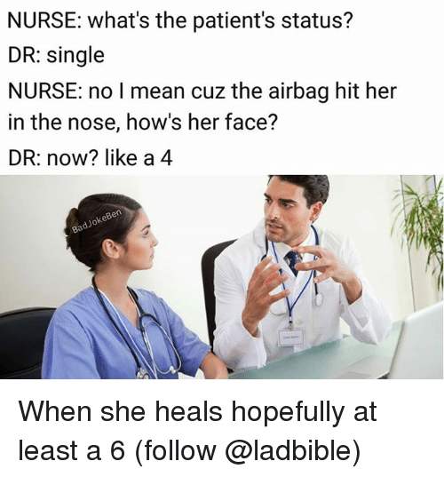 airbag: NURSE: what's the patient's status?  DR: single  NURSE: no I mean cuz the airbag hit her  in the nose, how's her face?  DR: now? like a 4  adyoke When she heals hopefully at least a 6 (follow @ladbible)