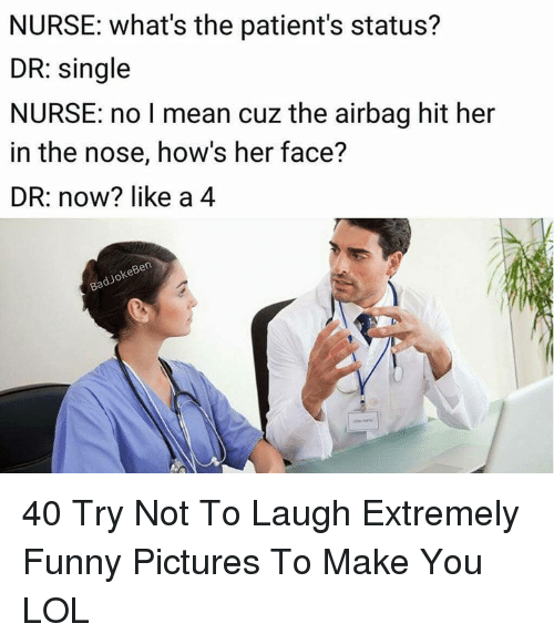 airbag: NURSE: what's the patient's status?  DR: single  NURSE: no I mean cuz the airbag hit her  in the nose, how's her face?  DR: now? like a 4  keBen  dJo 40 Try Not To Laugh Extremely Funny Pictures To Make You LOL