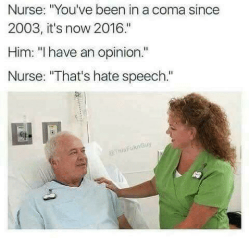 "Opinionating: Nurse: ""You've been in a coma since  2003, it's now 2016.""  Him: ""l have an opinion.""  Nurse: ""That's hate speech."""