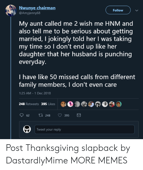 Dank, Family, and Memes: Nwunye chairman  Follow  @Amyjenny68  My aunt called me 2 wish me HNM and  also tell me to be serious about getting  married, I jokingly told her I was taking  my time so I don't end up like her  daughter that her husband is punching  everyday.  I have like 50 missed calls from different  family members, I don't even care  1:25 AM -1 Dec 2018  248 Retweets 395 Likes05  62  248  0395  Tweet your reply Post Thanksgiving slapback by DastardlyMime MORE MEMES