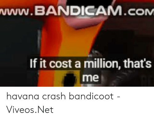 Viveos: NWW.BANDICAM.cOM  If it cost a million, that's havana crash bandicoot - 免费在线视频最佳电影电视节目 - Viveos.Net