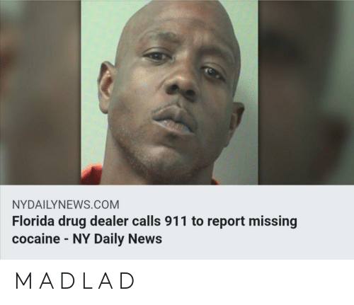 Nydailynews: NYDAILYNEWS.COM  Florida drug dealer calls 911 to report missing  cocaine-NY Daily News M A D L A D