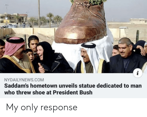 Nydailynews: NYDAILYNEWS.COM  Saddam's hometown unveils statue dedicated to man  who threw shoe at President Bush My only response