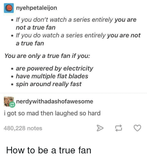 Dont Watch: nyehpetaleijon  . If you don't watch a series entirely you are  not a true fan  . If you do watch a series entirely you are not  a true fan  You are only a true fan if you:  are powered by electricity  e have multiple flat blades  . spin around really fast  nerdywithadashofawesome  i got so mad then laughed so hard  480,228 notes How to be a true fan