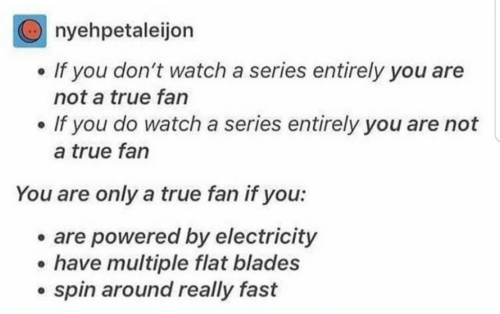 True, Watch, and Electricity: nyehpetaleijon  If you don't watch a series entirely you are  not a true fan  If you do watch a series entirely you are not  a true fan  You are only a true fan if you:  are powered by electricity  have multiple flat blades  spin around really fast