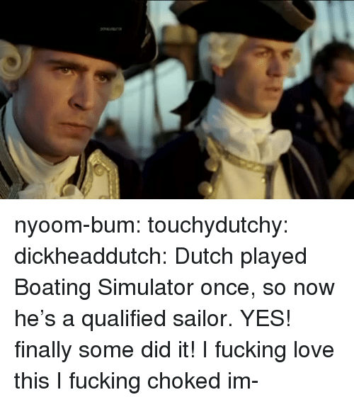Simulator: nyoom-bum:  touchydutchy: dickheaddutch:  Dutch played Boating Simulator once, so now he's a qualified sailor.  YES! finally some did it! I fucking love this   I fucking choked  im-
