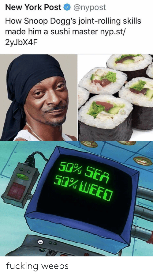 Weebs: @nypost  New York Post  How Snoop Dogg's joint-rolling skills  made him a sushi master nyp.st/  2yJbX4F  e.  50% SEA  50% LEED fucking weebs