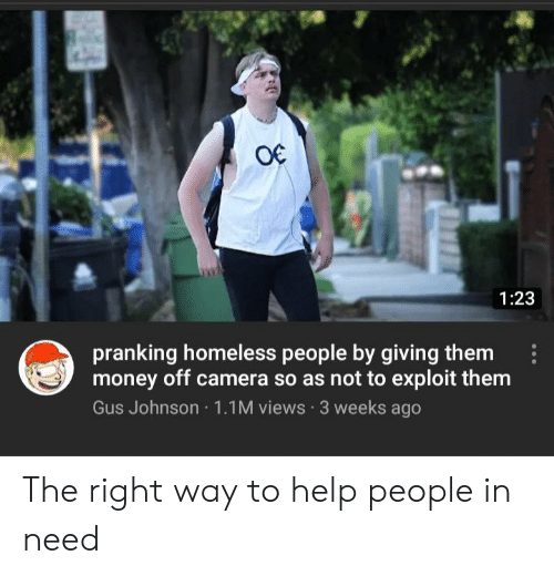 Homeless, Money, and Camera: O€  1:23  pranking homeless people by giving them  money off camera so as not to exploit them  Gus Johnson 1.1M views 3 weeks ago The right way to help people in need