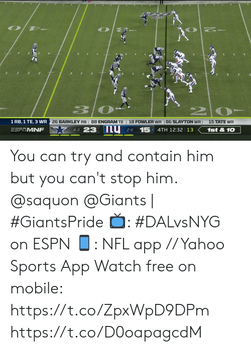 Espn, Memes, and Nfl: O  12  NO  1 RB, 1 TE, 3 WR  26 BARKLEY RB | 88 ENGRAM TE  18 FOWLER WR 86 SLAYTON WR  15 TATE WR  4-3 23 IU  ESF MNF  15  1st&10  4TH 12:32 13  2-6 You can try and contain him but you can't stop him.  @saquon @Giants | #GiantsPride  📺: #DALvsNYG on ESPN 📱: NFL app // Yahoo Sports App Watch free on mobile: https://t.co/ZpxWpD9DPm https://t.co/D0oapagcdM