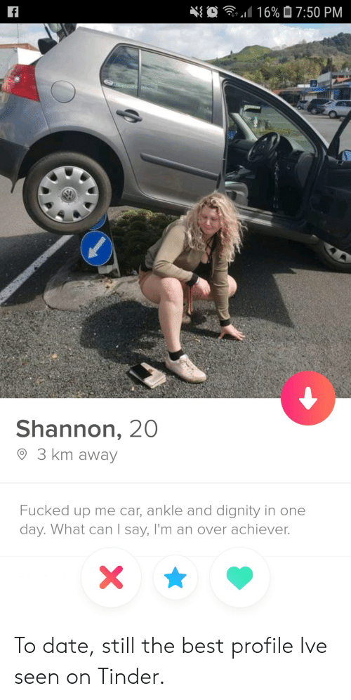 dignity: O  16% 07:50 PM  f  Shannon, 20  3 km away  Fucked up me car, ankle and dignity in one  day. What can I say, I'm an over achiever.  X To date, still the best profile Ive seen on Tinder.
