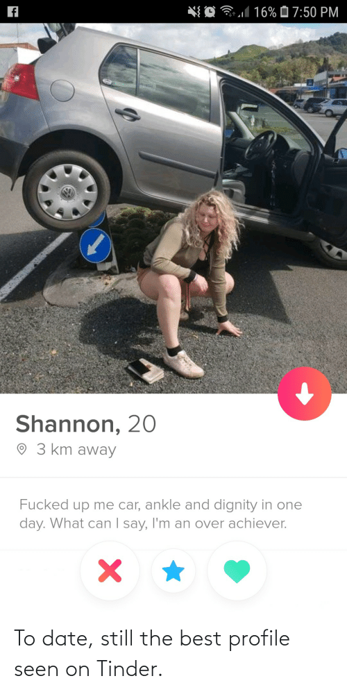 Profile: *{ O 31 16% Ô 7:50 PM  Shannon, 20  O 3 km away  Fucked up me car, ankle and dignity in one  day. What can I say, I'm an over achiever.  | To date, still the best profile seen on Tinder.