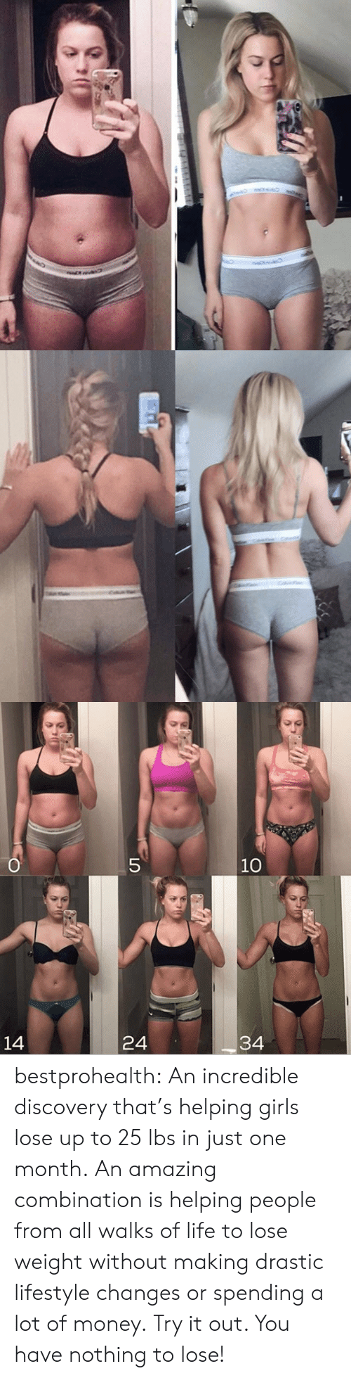 weight loss: O  5  10  34  24  14 bestprohealth:  An incredible discovery that's helping girls lose up to 25 lbs in just one month. An amazing combination is helping people from all walks of life to lose weight without making drastic lifestyle changes or spending a lot of money. Try it out. You have nothing to lose!