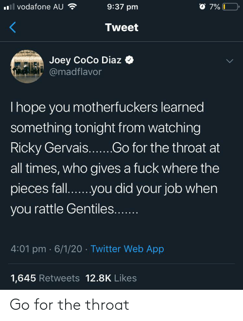 times: O 7% C  l vodafone AU ?  9:37 pm  Tweet  Joey CoCo Diaz  @madflavor  Thope you motherfuckers learned  something tonight from watching  Ricky Gervais...Go for the throat at  all times, who gives a fuck where the  pieces fall..you did your job when  you rattle Gentiles...  4:01 pm · 6/1/20 · Twitter Web App  1,645 Retweets 12.8K Likes Go for the throat