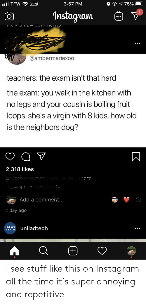Instagram, Tfw, and Virgin: O 75%  . TFW  VPN  3:57 PM  Instagram  V IV  @ambermariexoo  teachers: the exam isn't that hard  the exam: you walk in the kitchen with  no legs and your cousin is boiling fruit  loops. she's a virgin with 8 kids. how old  is the neighbors dog?  2,318 likes  potatoememezi see o ile.. moro  ai ommonts  Add a comment...  1ay ago  UNILAD  TECH  uniladtech  (+)  :  K  :  (+) I see stuff like this on Instagram all the time it's super annoying and repetitive
