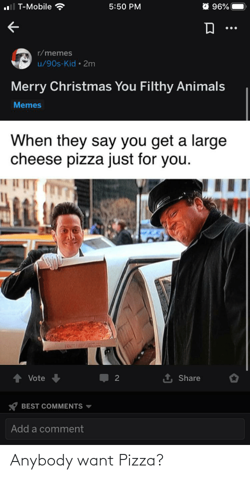 Animals Memes: O 96%  T-Mobile  5:50 PM  r/memes  u/90s-Kid • 2m  Merry Christmas You Filthy Animals  Memes  When they say you get a large  cheese pizza just for you.  1 Share  Vote  2  BEST COMMENTS  Add a comment Anybody want Pizza?