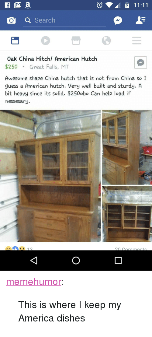 "Hutch: o a Search  Oak China Hitchl American Hutch  $250Great Falls, MT  Awesome shape China hutch that is not from China so I  guess a American hutch. Very well built and sturdy. A  bit heavy since its solid. $250obo Can help load if  messesary.  12 <p><a href=""http://memehumor.net/post/161175258073/this-is-where-i-keep-my-america-dishes"" class=""tumblr_blog"">memehumor</a>:</p>  <blockquote><p>This is where I keep my America dishes</p></blockquote>"
