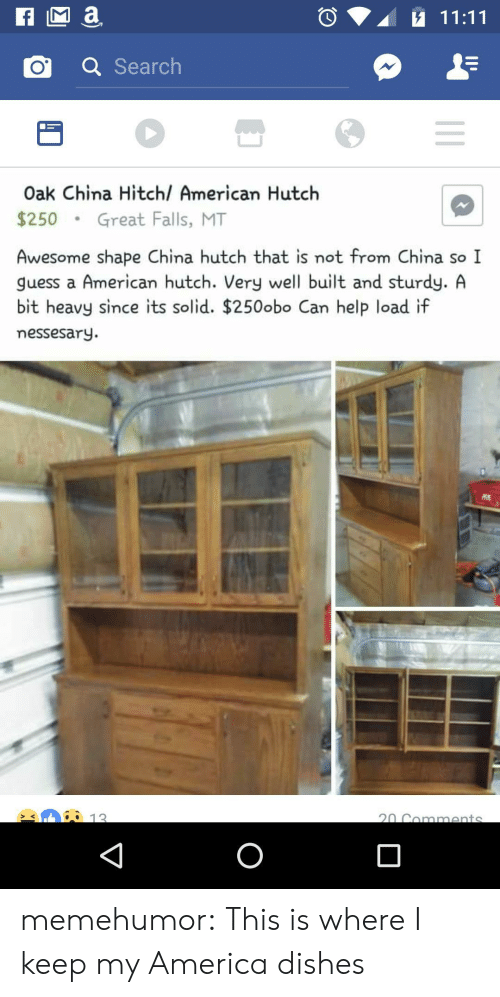 Hutch: o a Search  Oak China Hitchl American Hutch  $250Great Falls, MT  Awesome shape China hutch that is not from China so I  guess a American hutch. Very well built and sturdy. A  bit heavy since its solid. $250obo Can help load if  messesary.  12 memehumor:  This is where I keep my America dishes