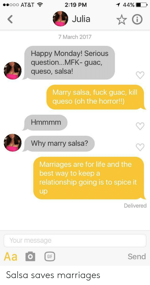oh the horror: O AT&T  2:19 PM  44% |  Julia  7 March 2017  Happy Monday! Serious  question...MFK- guac,  queso, salsa!  Marry salsa, fuck guac, kill  queso (oh the horror!!)  Why marry salsa?  Marriages are for life and the  best way to keep a  relationship going is to spice it  up  Delivered  Your message  GIF  Send Salsa saves marriages