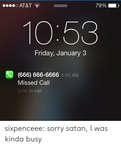 Sixpenceee: O AT&T  79%  10:53  Friday, January 3  (666) 666-6666 5:05 AM  Missed Call  slide to call sixpenceee:  sorry satan, I was kinda busy