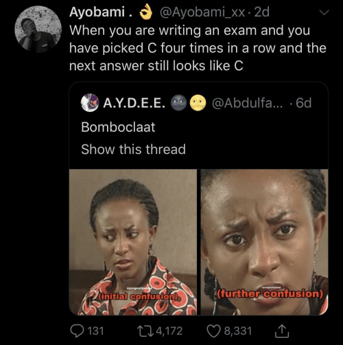 Answer, Next, and You: O @Ayobami_xx · 2d  Ayobami .  When you are writing an exam and you  have picked C four times in a row and the  next answer still looks like C  A.Y.D.E.E. O @Abdulfa... ·6d  Bomboclaat  Show this thread  Syungnollywe  wyungnellyweod  (further confusion)  (initial confusion)  O 131  ♡ 8,331  274,172