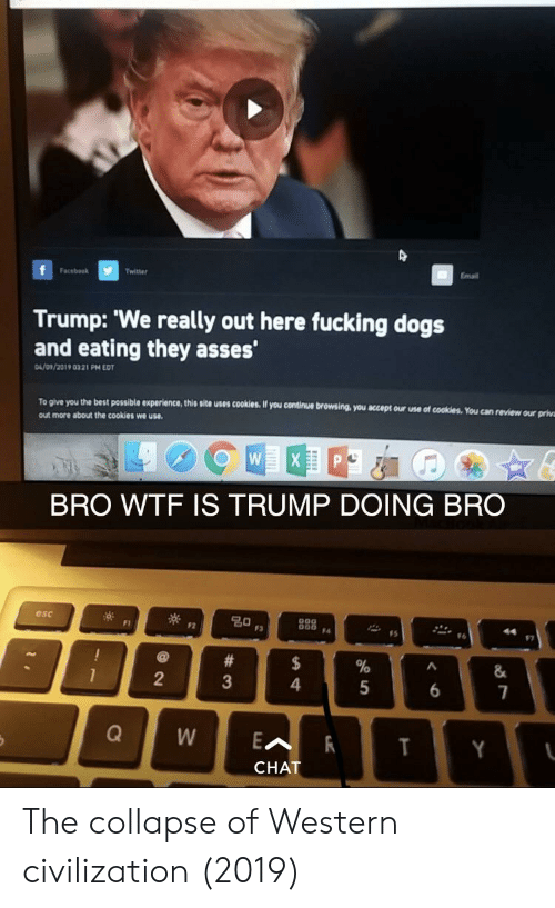 D Trump: O D  Trump: 'We really out here fucking dogs  and eating they asses  FacebookTwitter  Email  04/09/2019 0321 PM EDT  To give you the best possible experience, this site uses cookies, If you continue browsing, you  out more about the cookies we use.  t  accept our use of cookies. You can review our priva  BRO WTF IS TRUMP DOING BRO  esc  0  #6  2  4  CHAT The collapse of Western civilization (2019)