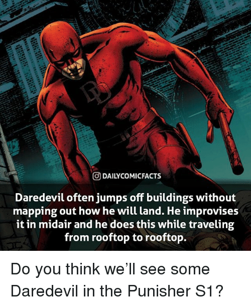 jumps off: O DAILYCOMICFACTS  Daredevil often jumps off buildings without  mapping out how he will land. He improvises  it in midair and he does this while traveling  from rooftop to rooftop. Do you think we'll see some Daredevil in the Punisher S1?