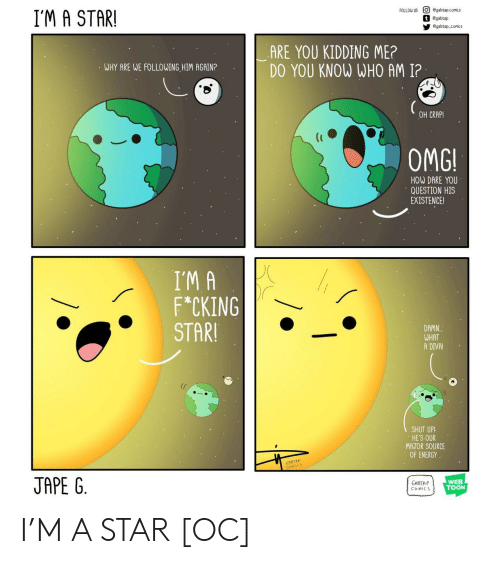 Energy, Omg, and Shut Up: O egabtap.comics  t egabtap  FOLLOW US  I'M A STAR!  egabtap conics  ARE YOU KIDDING ME?  DO YOU KNOW WHO AM I?  WHY ARE WE FOLLOWING HIM AGAIN?  OH CRAP!  OMG!  HOW DARE YOU  QUESTION HIS  EXISTENCE!  I'M A  F*CKING  STAR!  DAMN.  WHAT  A DIVA!  SHUT UP!  HE'S OUR  MAJOR SOURCE  OF ENERGY  JAPE G  WEB  TOON  GABTAP  COMICS I'M A STAR [OC]