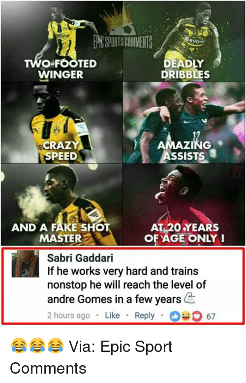 Epicly: O-FOOTED  WINGER  DEADLY  DRIBBLES  NG  ASSISTS  CR  SPEED  AND A FAKE SHOT  MASTER  AT 20 YEARS  OF AGE ONLY!  Sabri Gaddari  If he works very hard and train:s  nonstop he will reach the level of  andre Gomes in a few years  2 hours ago Like Reply67 😂😂😂  Via: Epic Sport Comments