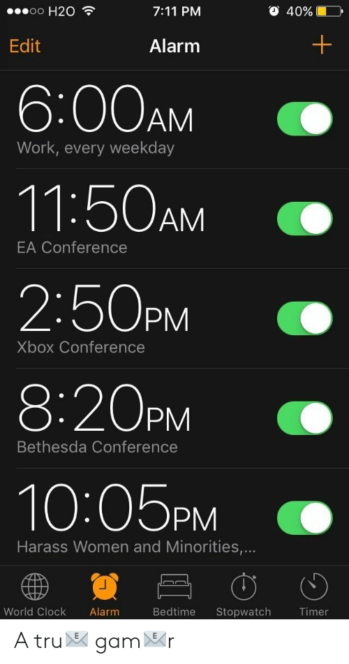 h20: o H20  7:11 PM  O 40%  Edit  Alarm  6:00AM  11:50AM  2:50PM  8:20PM  10:05PM  Work, every weekday  EA Conference  Xbox Conference  Bethesda Conference  Harass Women and Minorities,...  World Clock Alarm  Bedtime Stopwatch A tru📧 gam📧r