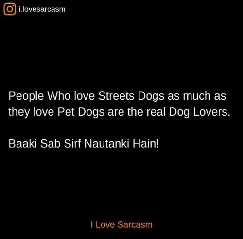 Dogs, Love, and Memes: O i.lovesarcasm  People Who love Streets Dogs as much as  they love Pet Dogs are the real Dog Lovers.  Baaki Sab Sirf Nautanki Hain!  I Love Sarcasm